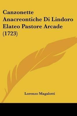Canzonette Anacreontiche Di Lindoro Elateo Pastore Arcade (1723) by Lorenzo Magalotti