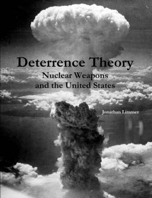 Deterrence Theory: Nuclear Weapons and the United States by Jonathan Limmer