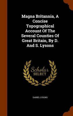 Magna Britannia, a Concise Topographical Account of the Several Counties of Great Britain, by D. and S. Lysons by Daniel Lysons