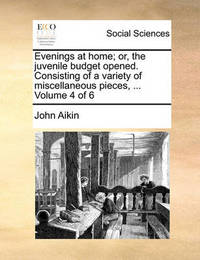 Evenings at Home; Or, the Juvenile Budget Opened. Consisting of a Variety of Miscellaneous Pieces, ... Volume 4 of 6 by John Aikin