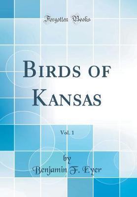 Birds of Kansas, Vol. 1 (Classic Reprint) by Benjamin F Eyer image