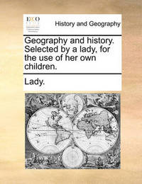 Geography and History. Selected by a Lady, for the Use of Her Own Children. by . Lady image