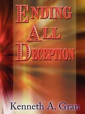 Ending All Deception by Kenneth A Gran