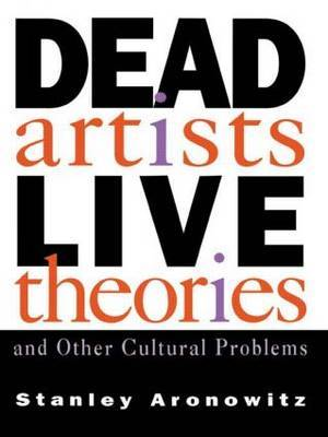 Dead Artists, Live Theories, and Other Cultural Problems by Stanley Aronowitz image