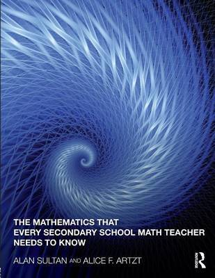 The Mathematics That Every Secondary School Math Teacher Needs to Know by Alan Sultan