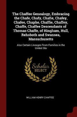 The Chaffee Genealogy, Embracing the Chafe, Chafy, Chafie, Chafey, Chafee, Chaphe, Chaffie, Chaffey, Chaffe, Chaffee Descendants of Thomas Chaffe, of Hingham, Hull, Rehoboth and Swansea, Massachusetts by William Henry Chaffee