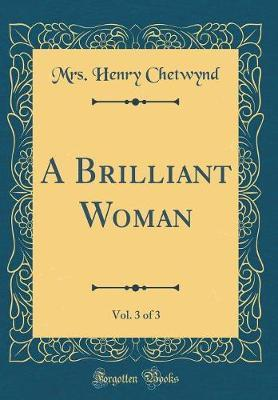 A Brilliant Woman, Vol. 3 of 3 (Classic Reprint) by Mrs Henry Chetwynd