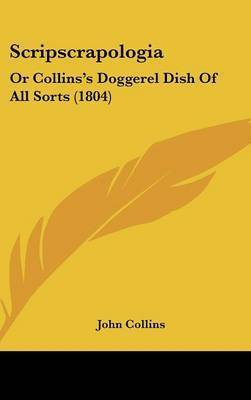 Scripscrapologia: Or Collins's Doggerel Dish Of All Sorts (1804) by John Collins