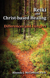 Reiki and Christ-Based Healing: Differences and Dangers by Rhonda, J. McClenton