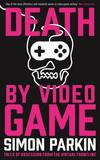 Death by Video Game: Tales of Obsession from the Virtual Frontline by Simon Parkin
