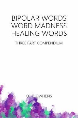 Bipolar Words Word Madness Healing Words: Three Part Compendium by O H Owhens
