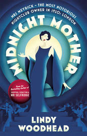 Midnight Mother: Mrs Meyrick - the Most Notorious Nightclub Owner in 1920s London by Lindy Woodhead