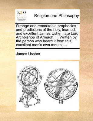 Strange and Remarkable Prophecies and Predictions of the Holy, Learned, and Excellent James Usher, Late Lord Archbishop of Armagh, ... Written by the Person Who Heard It from This Excellent Man's Own Mouth, ... by James Ussher