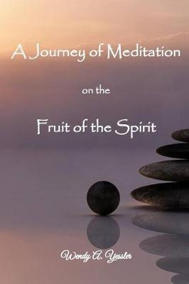 A Journey of Meditation on the Fruit of the Spirit by Wendy a Yessler