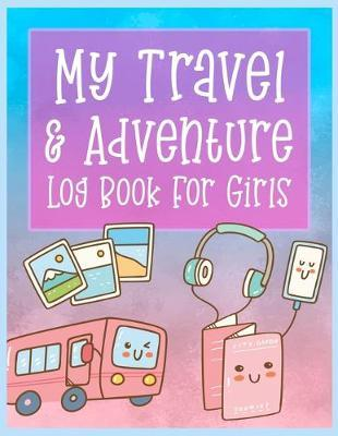 My Travel and Adventure Log Book For Girls by Christina Romero