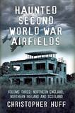 Haunted Second World War Airfields: Northern England and Northern Ireland: Volume three by Christopher Huff