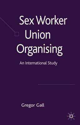 Sex Worker Union Organising by Gregor Gall