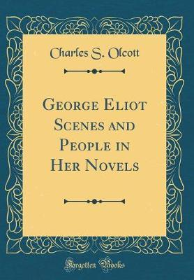 George Eliot Scenes and People in Her Novels (Classic Reprint) by Charles S Olcott image