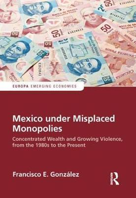 Mexico under Misplaced Monopolies by Francisco E. Gonzalez