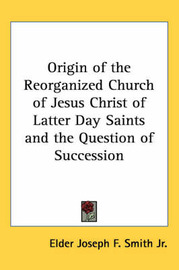 Origin of the Reorganized Church of Jesus Christ of Latter Day Saints and the Question of Succession by Elder Joseph F. Smith Jr