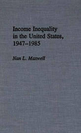 Income Inequality in the United States, 1947-1985 by Nan L Maxwell