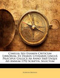 Cimelia: Seu Examen Criticum Librorum, Ex Diariis Literariis Lingu[ PR]Cipue Gallic[ AB Anno 1665 Usque Ad Annum 1792 Scriptis, Selectum by Egerton Brydges, Sir