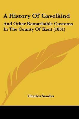 A History Of Gavelkind: And Other Remarkable Customs In The County Of Kent (1851) by Charles Sandys