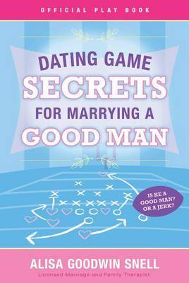 Dating Game Secrets for Marrying a Good Man by Alisa Goodwin Snell image