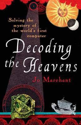 Decoding the Heavens: Solving the Mystery of the World's First Computer by Jo Marchant