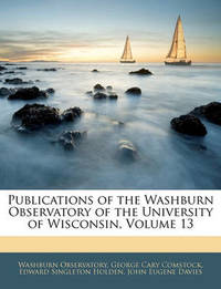 Publications of the Washburn Observatory of the University of Wisconsin, Volume 13 by Edward Singleton Holden