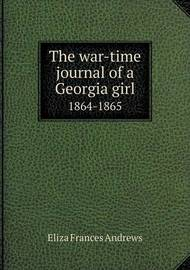The War-Time Journal of a Georgia Girl 1864-1865 by Eliza Frances Andrews