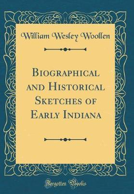 Biographical and Historical Sketches of Early Indiana (Classic Reprint) by William Wesley Woollen image
