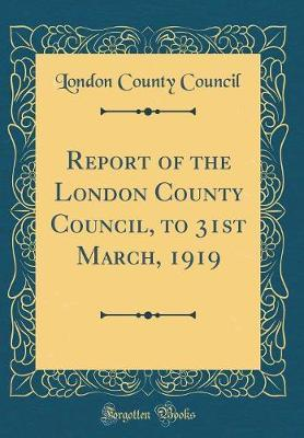 Report of the London County Council, to 31st March, 1919 (Classic Reprint) by London County Council image