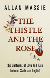 The Thistle and the Rose: Six Centuries of Love and Hate Between the Scots and the English by Allan Massie image