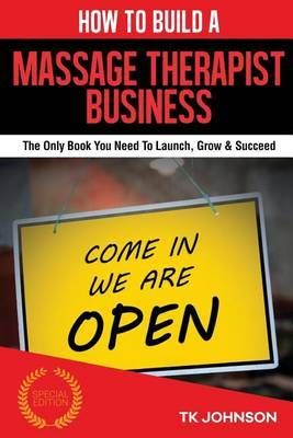 How to Build a Massage Therapist Business (Special Edition): The Only Book You Need to Launch, Grow & Succeed by T K Johnson image