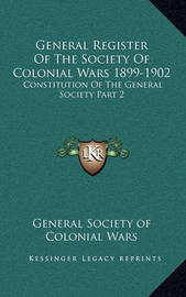 General Register of the Society of Colonial Wars 1899-1902: Constitution of the General Society Part 2 by General Society of Colonial Wars