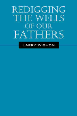 Redigging the Wells of Our Fathers by Larry Wishon image