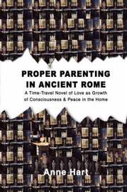 Proper Parenting in Ancient Rome: A Time-Travel Novel of Love as Growth of Consciousness & Peace in the Home by Anne Hart