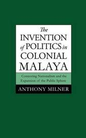 The Invention of Politics in Colonial Malaya by Anthony Milner
