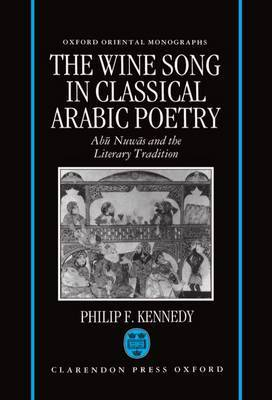 The Wine Song in Classical Arabic Poetry by Philip F. Kennedy