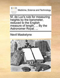 M. de Luc's Rule for Measuring Heights by the Barometer, Reduced to the English Measure of Length, ... by the Astronomer Royal. ... by Nevil Maskelyne