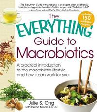 The Everything Guide to Macrobiotics by Julie S. Ong