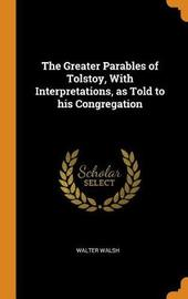 The Greater Parables of Tolstoy, with Interpretations, as Told to His Congregation by Walter Walsh