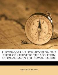 History of Christianity from the Birth of Christ to the Abolition of Paganism in the Roman Empire by Henry Hart Milman