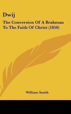 Dwij: The Conversion Of A Brahman To The Faith Of Christ (1850) by William Smith