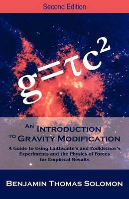 An Introduction to Gravity Modification: A Guide to Using Laithwaite's and Podkletnov's Experiments and the Physics of Forces for Empirical Results, by Benjamin T Solomon