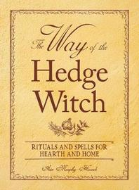 The Way of the Hedge Witch: Rituals and Spells for Hearth and Home by Arin Murphy Hiscock
