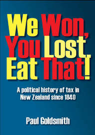 We Won, You Lost. Eat That!: A Political History of Tax in New Zealand Since 1840 by Paul Goldsmith