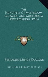 The Principles of Mushroom Growing and Mushroom Spawn Making (1905) by Benjamin Minge Duggar
