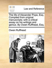 The Life of Alexander Pope, Esq. Compiled from Original Manuscripts; With a Critical Essay on His Writings and Genius. by Owen Ruffhead, Esq by Owen Ruffhead